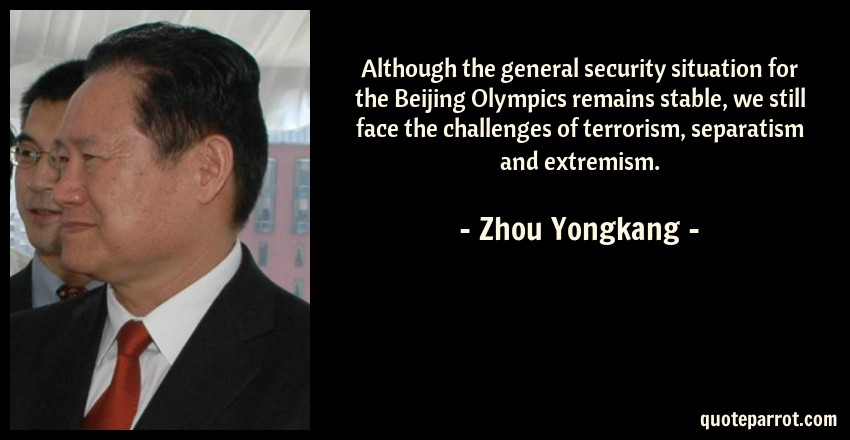 Zhou Yongkang Quote: Although the general security situation for the Beijing Olympics remains stable, we still face the challenges of terrorism, separatism and extremism.