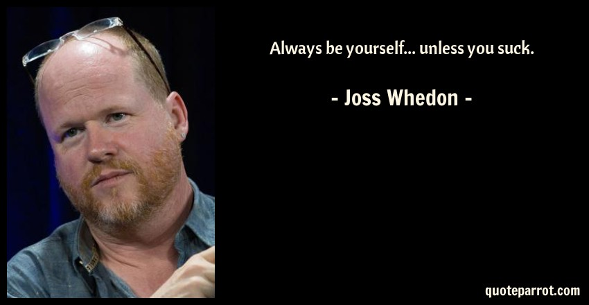 Joss Whedon Quote: Always be yourself... unless you suck.