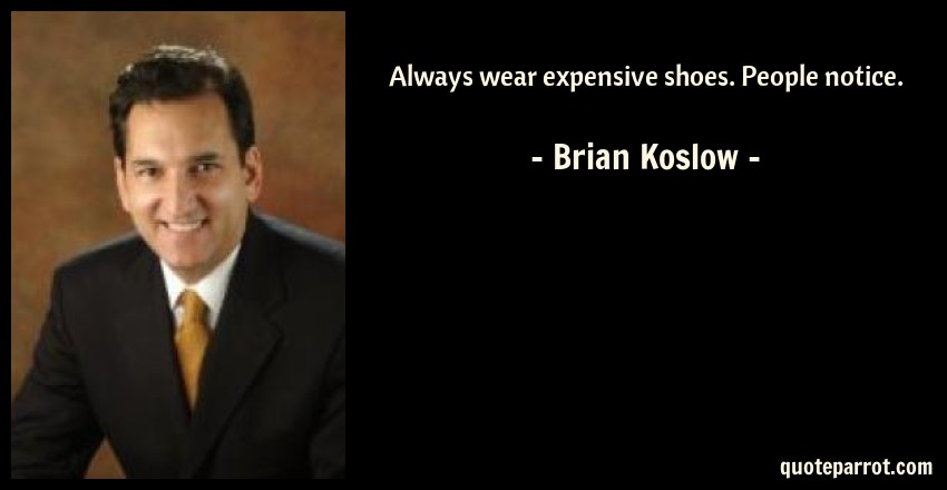 Brian Koslow Quote: Always wear expensive shoes. People notice.