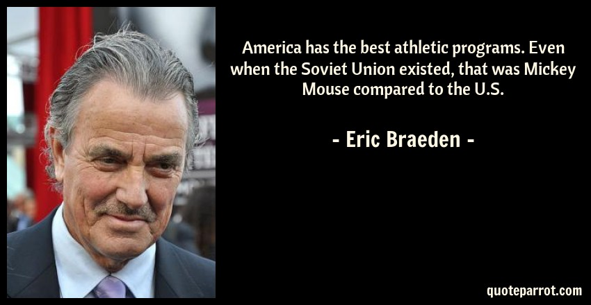 Eric Braeden Quote: America has the best athletic programs. Even when the Soviet Union existed, that was Mickey Mouse compared to the U.S.