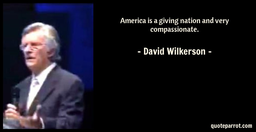 David Wilkerson Quote: America is a giving nation and very compassionate.
