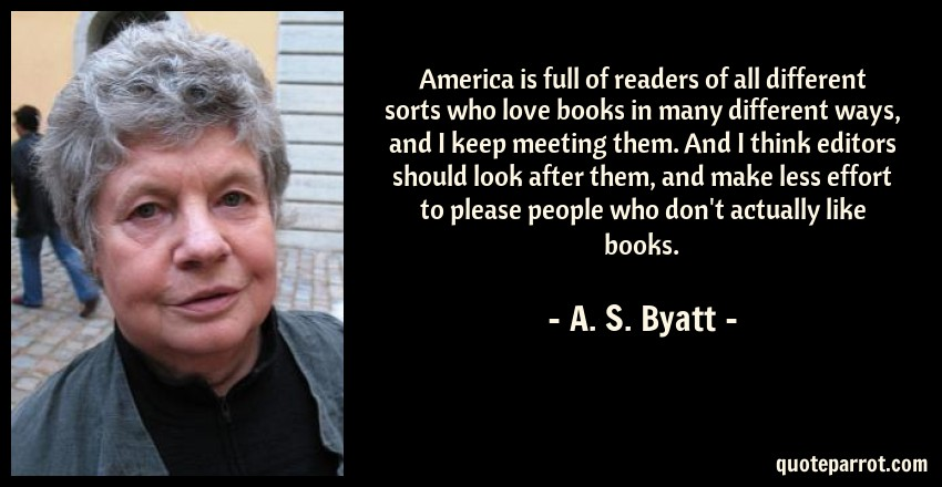 A. S. Byatt Quote: America is full of readers of all different sorts who love books in many different ways, and I keep meeting them. And I think editors should look after them, and make less effort to please people who don't actually like books.