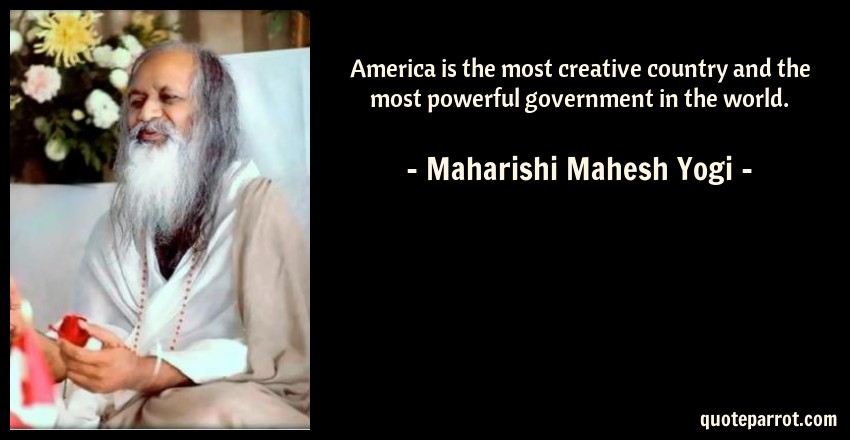 Maharishi Mahesh Yogi Quote: America is the most creative country and the most powerful government in the world.