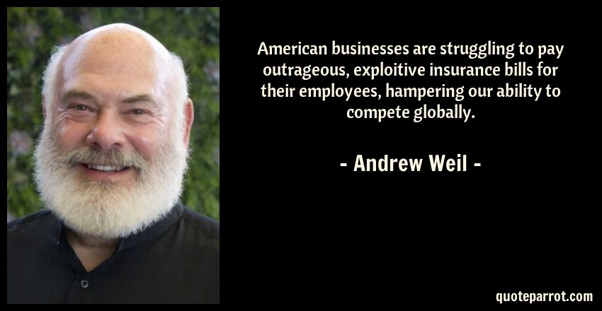 Andrew Weil Quote: American businesses are struggling to pay outrageous, exploitive insurance bills for their employees, hampering our ability to compete globally.