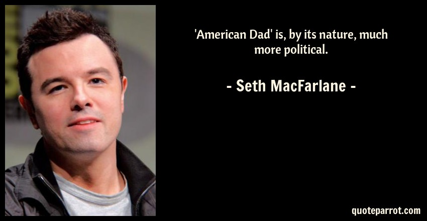 Seth MacFarlane Quote: 'American Dad' is, by its nature, much more political.