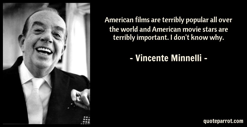 American films are terribly popular all over the world    by