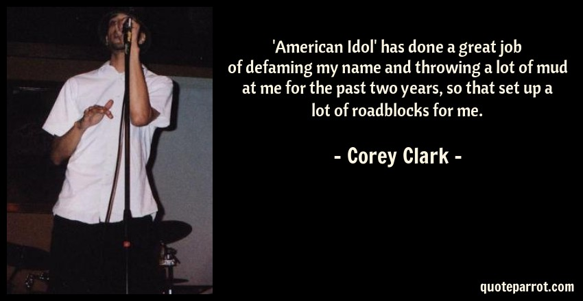 Corey Clark Quote: 'American Idol' has done a great job of defaming my name and throwing a lot of mud at me for the past two years, so that set up a lot of roadblocks for me.