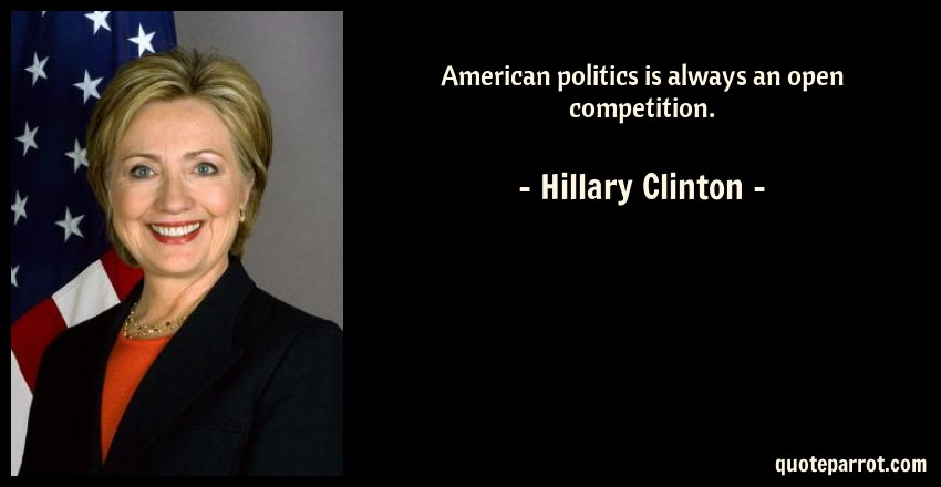 Hillary Clinton Quote: American politics is always an open competition.