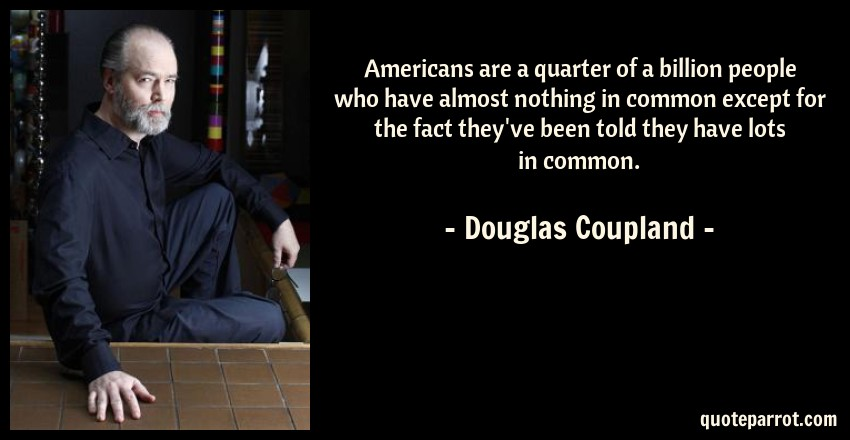 Douglas Coupland Quote: Americans are a quarter of a billion people who have almost nothing in common except for the fact they've been told they have lots in common.