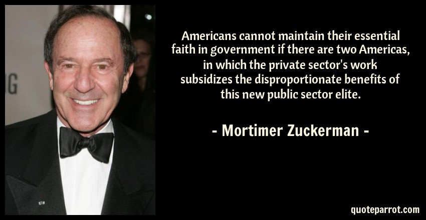 Mortimer Zuckerman Quote: Americans cannot maintain their essential faith in government if there are two Americas, in which the private sector's work subsidizes the disproportionate benefits of this new public sector elite.