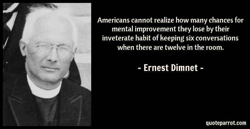 Ernest Dimnet Quote: Americans cannot realize how many chances for mental improvement they lose by their inveterate habit of keeping six conversations when there are twelve in the room.