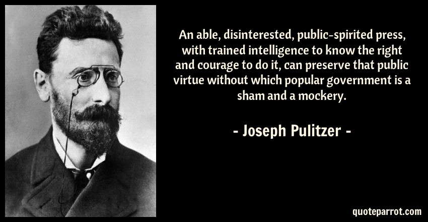 Joseph Pulitzer Quote: An able, disinterested, public-spirited press, with trained intelligence to know the right and courage to do it, can preserve that public virtue without which popular government is a sham and a mockery.