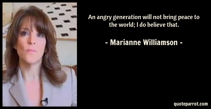 Marianne Williamson Quote: An angry generation will not bring peace to the world; I do believe that.