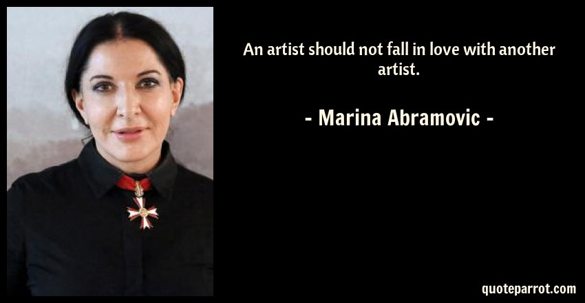 Marina Abramovic Quote: An artist should not fall in love with another artist.