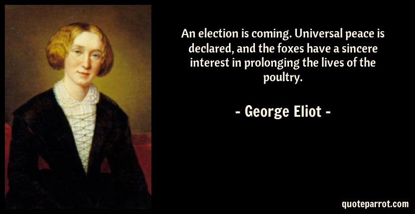 George Eliot Quote: An election is coming. Universal peace is declared, and the foxes have a sincere interest in prolonging the lives of the poultry.