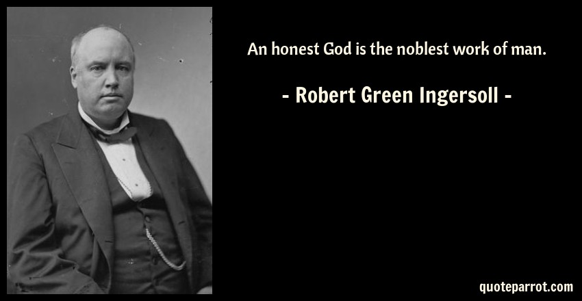 """an honest man is the noblest work of god essay """"man has always created his gods, rather than his gods creating him"""" book of  lucifer 1:1  """"an honest god is the noblest work of man each nation has."""