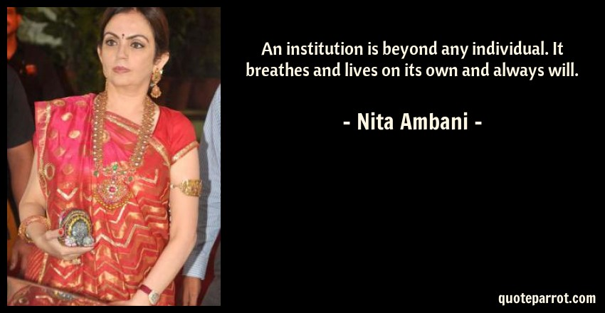Nita Ambani Quote: An institution is beyond any individual. It breathes and lives on its own and always will.
