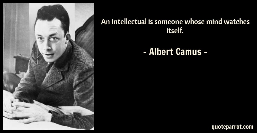 Albert Camus Quote: An intellectual is someone whose mind watches itself.