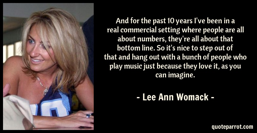Lee Ann Womack Quote: And for the past 10 years I've been in a real commercial setting where people are all about numbers, they're all about that bottom line. So it's nice to step out of that and hang out with a bunch of people who play music just because they love it, as you can imagine.