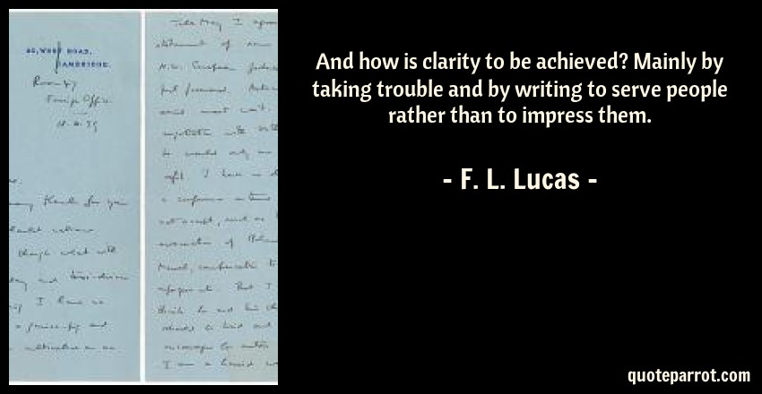F. L. Lucas Quote: And how is clarity to be achieved? Mainly by taking trouble and by writing to serve people rather than to impress them.