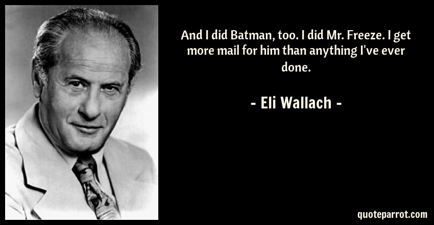 Eli Wallach Quote: And I did Batman, too. I did Mr. Freeze. I get more mail for him than anything I've ever done.