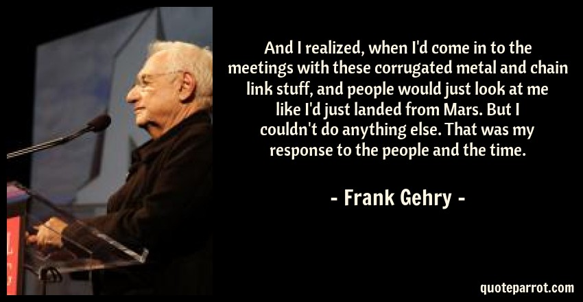Frank Gehry Quote: And I realized, when I'd come in to the meetings with these corrugated metal and chain link stuff, and people would just look at me like I'd just landed from Mars. But I couldn't do anything else. That was my response to the people and the time.