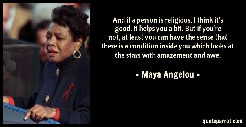 Maya Angelou Quote: And if a person is religious, I think it's good, it helps you a bit. But if you're not, at least you can have the sense that there is a condition inside you which looks at the stars with amazement and awe.