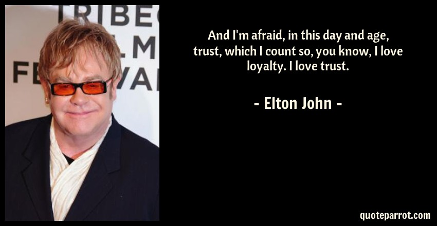 Elton John Quote: And I'm afraid, in this day and age, trust, which I count so, you know, I love loyalty. I love trust.