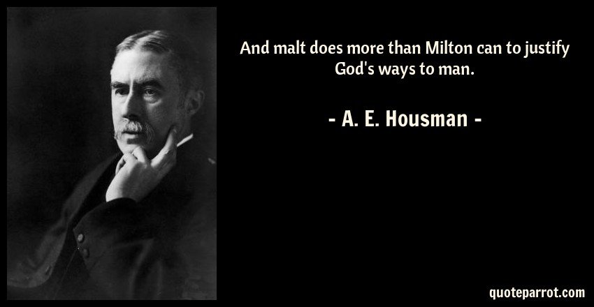 A. E. Housman Quote: And malt does more than Milton can to justify God's ways to man.