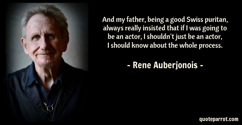 Rene Auberjonois Quote: And my father, being a good Swiss puritan, always really insisted that if I was going to be an actor, I shouldn't just be an actor, I should know about the whole process.