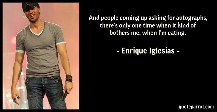 Enrique Iglesias Quote: And people coming up asking for autographs, there's only one time when it kind of bothers me: when I'm eating.