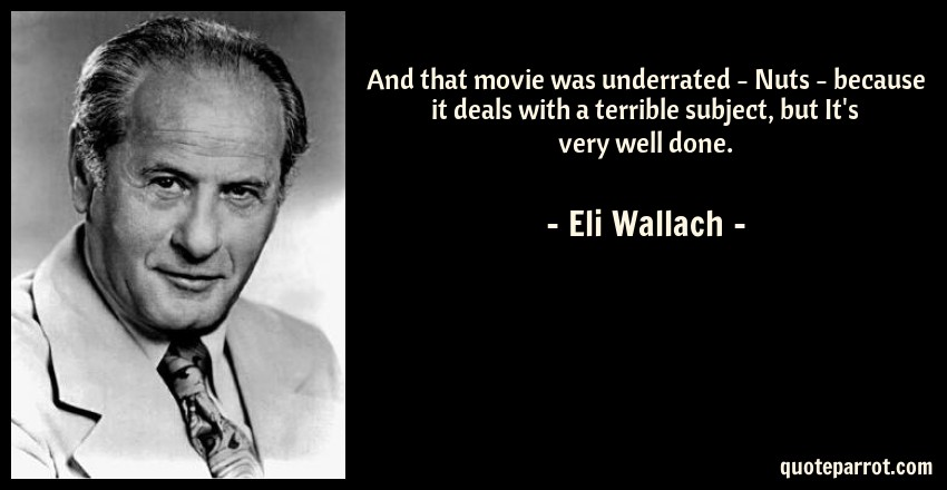 Eli Wallach Quote: And that movie was underrated - Nuts - because it deals with a terrible subject, but It's very well done.