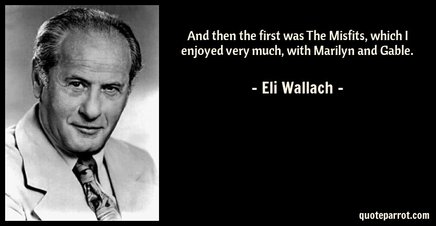 Eli Wallach Quote: And then the first was The Misfits, which I enjoyed very much, with Marilyn and Gable.