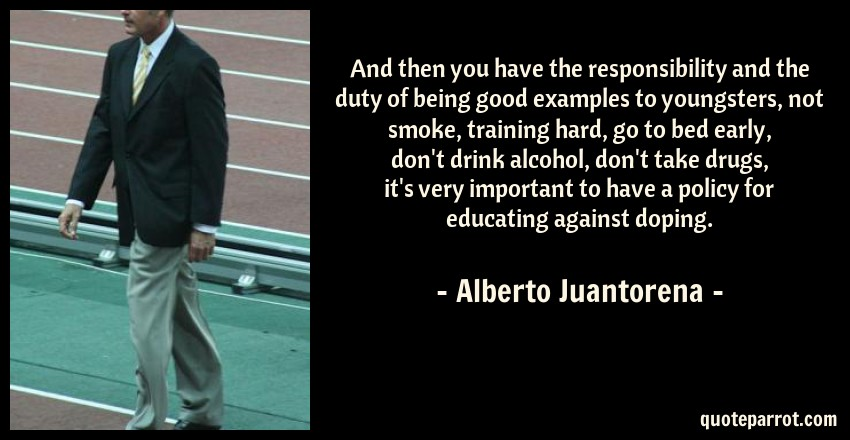 Alberto Juantorena Quote: And then you have the responsibility and the duty of being good examples to youngsters, not smoke, training hard, go to bed early, don't drink alcohol, don't take drugs, it's very important to have a policy for educating against doping.