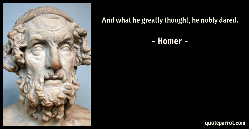 Homer Quote: And what he greatly thought, he nobly dared.