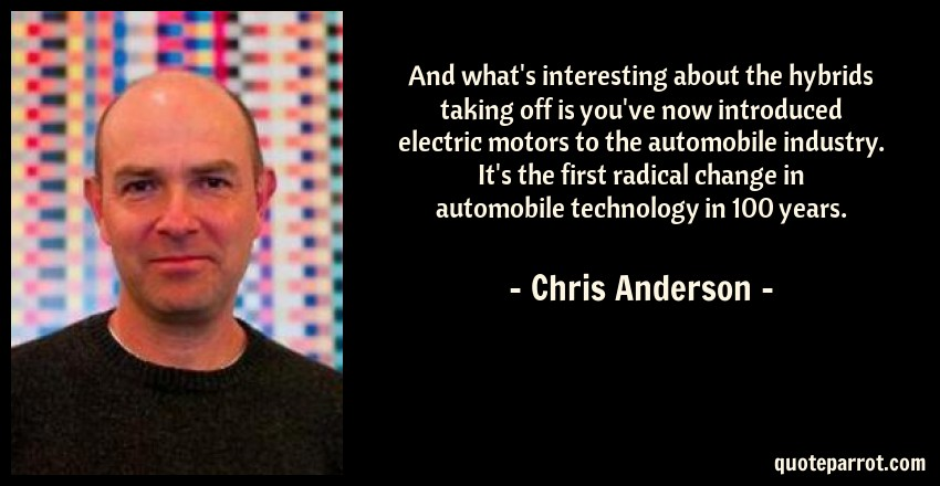 Chris Anderson Quote: And what's interesting about the hybrids taking off is you've now introduced electric motors to the automobile industry. It's the first radical change in automobile technology in 100 years.