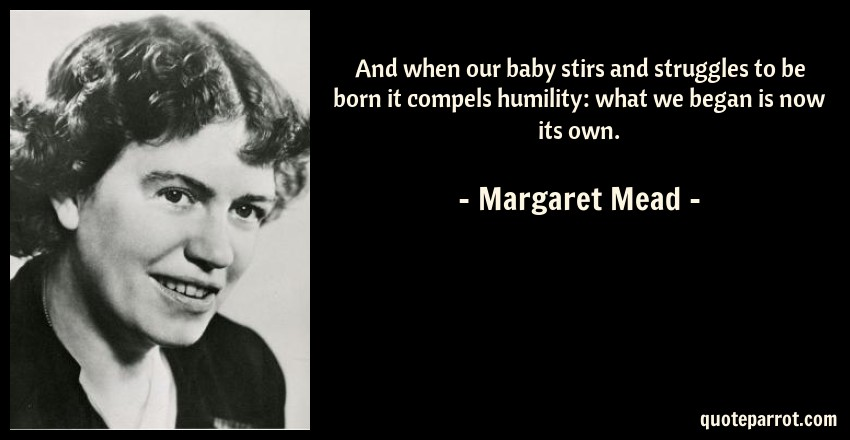 Margaret Mead Quote: And when our baby stirs and struggles to be born it compels humility: what we began is now its own.