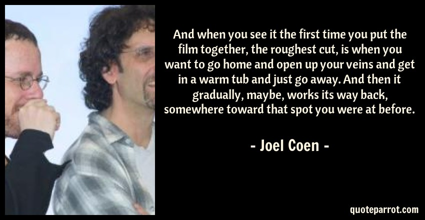 Joel Coen Quote: And when you see it the first time you put the film together, the roughest cut, is when you want to go home and open up your veins and get in a warm tub and just go away. And then it gradually, maybe, works its way back, somewhere toward that spot you were at before.
