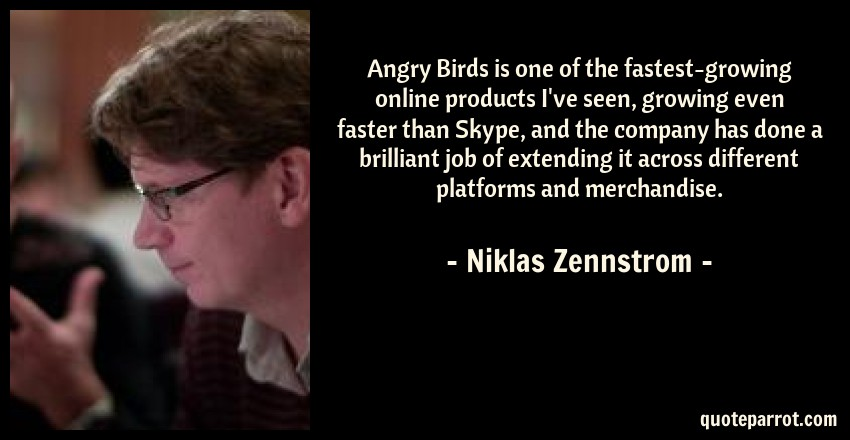 Niklas Zennstrom Quote: Angry Birds is one of the fastest-growing online products I've seen, growing even faster than Skype, and the company has done a brilliant job of extending it across different platforms and merchandise.