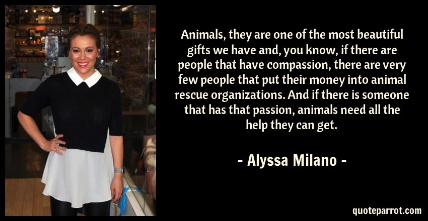 Alyssa Milano Quote: Animals, they are one of the most beautiful gifts we have and, you know, if there are people that have compassion, there are very few people that put their money into animal rescue organizations. And if there is someone that has that passion, animals need all the help they can get.