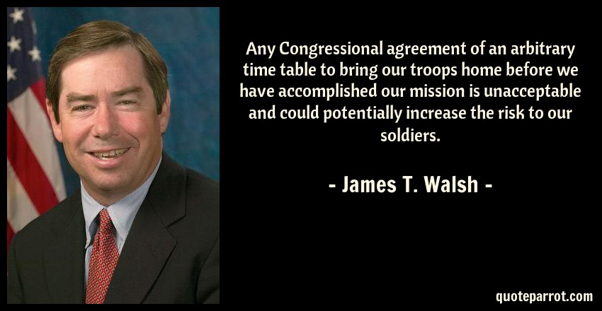 James T. Walsh Quote: Any Congressional agreement of an arbitrary time table to bring our troops home before we have accomplished our mission is unacceptable and could potentially increase the risk to our soldiers.