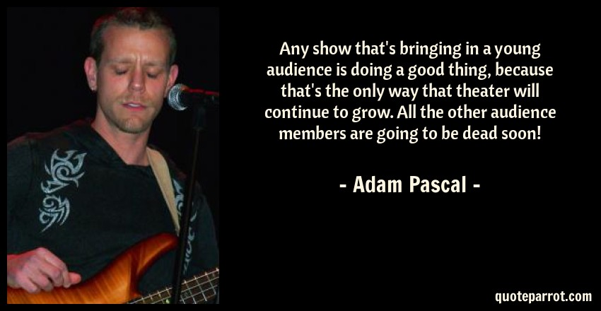 Adam Pascal Quote: Any show that's bringing in a young audience is doing a good thing, because that's the only way that theater will continue to grow. All the other audience members are going to be dead soon!