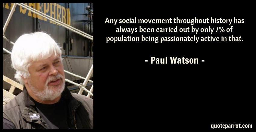Paul Watson Quote: Any social movement throughout history has always been carried out by only 7% of population being passionately active in that.