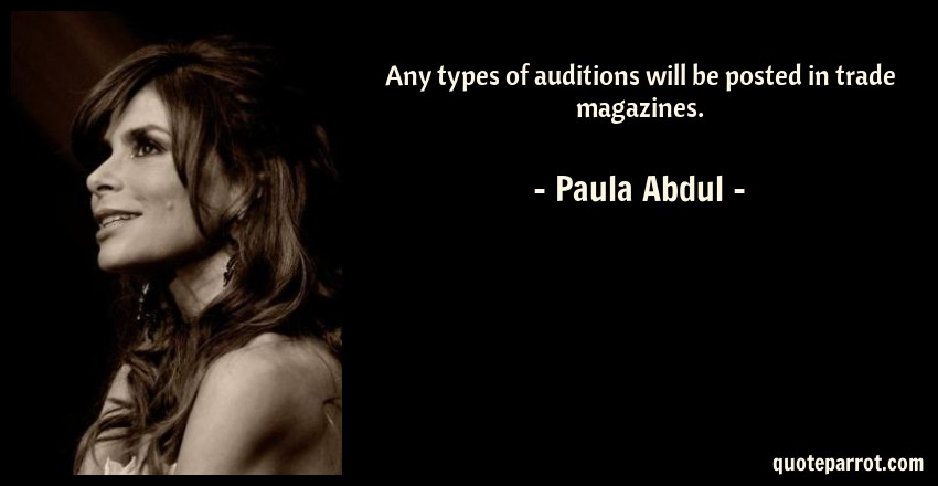 Paula Abdul Quote: Any types of auditions will be posted in trade magazines.