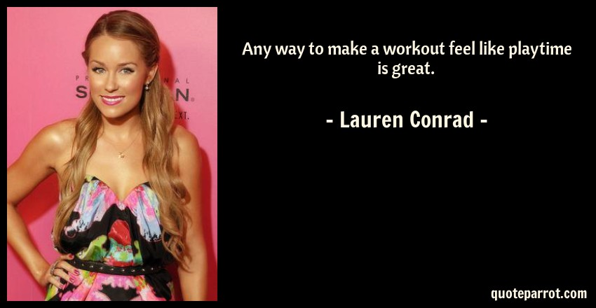 Lauren Conrad Quote: Any way to make a workout feel like playtime is great.