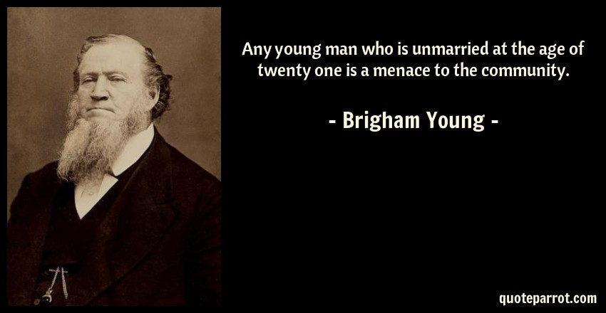 Brigham Young Quote: Any young man who is unmarried at the age of twenty one is a menace to the community.