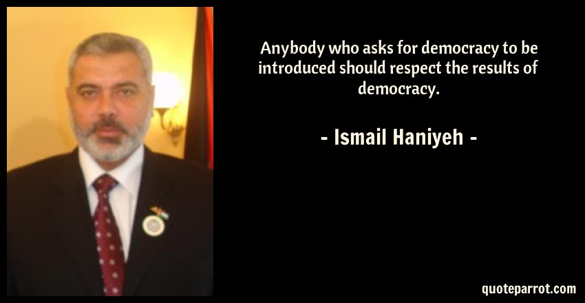 Ismail Haniyeh Quote: Anybody who asks for democracy to be introduced should respect the results of democracy.