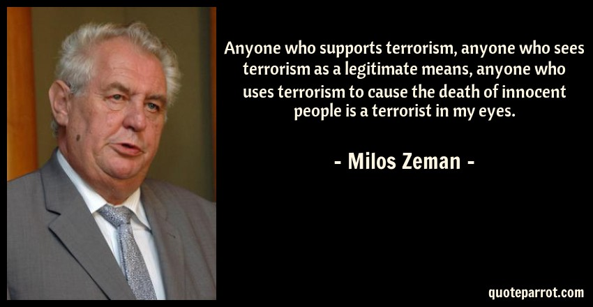 Milos Zeman Quote: Anyone who supports terrorism, anyone who sees terrorism as a legitimate means, anyone who uses terrorism to cause the death of innocent people is a terrorist in my eyes.