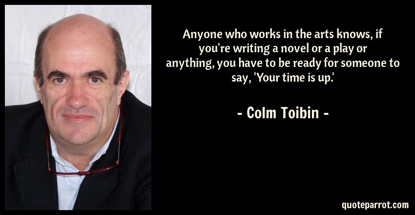 Colm Toibin Quote: Anyone who works in the arts knows, if you're writing a novel or a play or anything, you have to be ready for someone to say, 'Your time is up.'