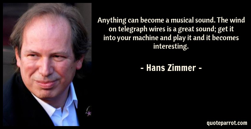 Hans Zimmer Quote: Anything can become a musical sound. The wind on telegraph wires is a great sound; get it into your machine and play it and it becomes interesting.